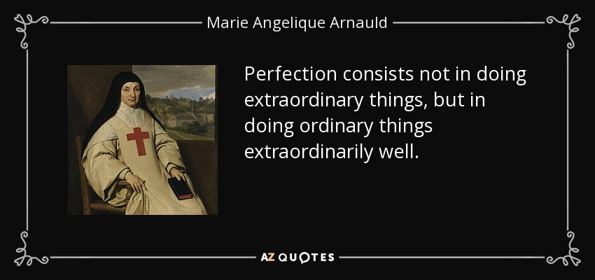 Perfection consists not in doing extraordinary things, but in doing ordinary things extraordinarily well. - Marie Angelique Arnauld