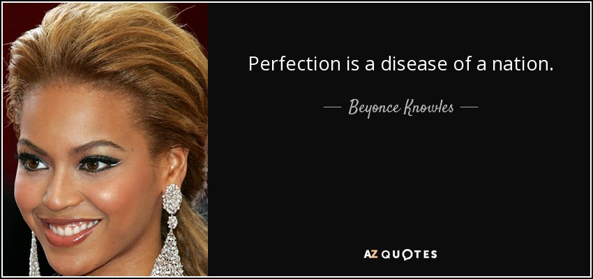 Perfection is a disease of a nation. - Beyonce Knowles