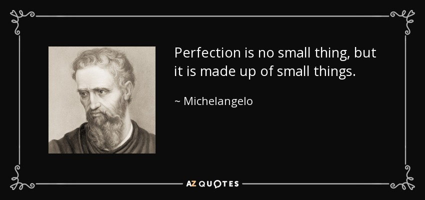 Perfection is no small thing, but it is made up of small things. - Michelangelo