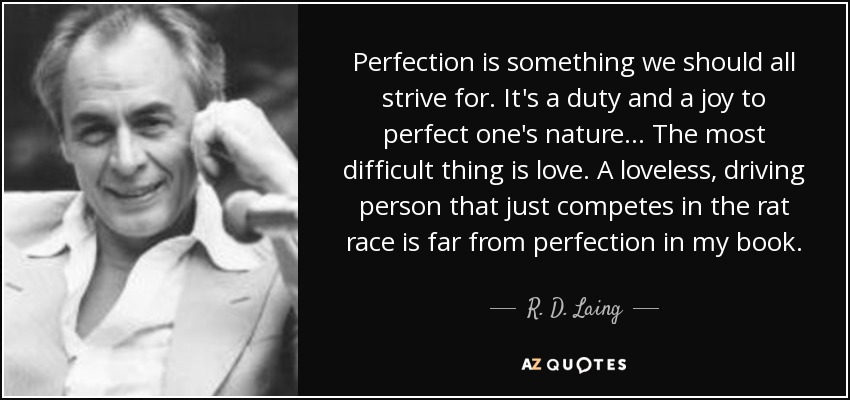 Perfection is something we should all strive for. It's a duty and a joy to perfect one's nature... The most difficult thing is love. A loveless, driving person that just competes in the rat race is far from perfection in my book. - R. D. Laing