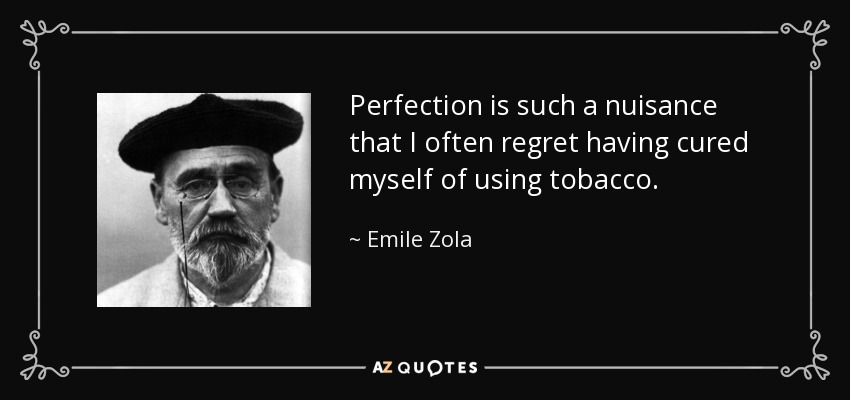 Perfection is such a nuisance that I often regret having cured myself of using tobacco. - Emile Zola
