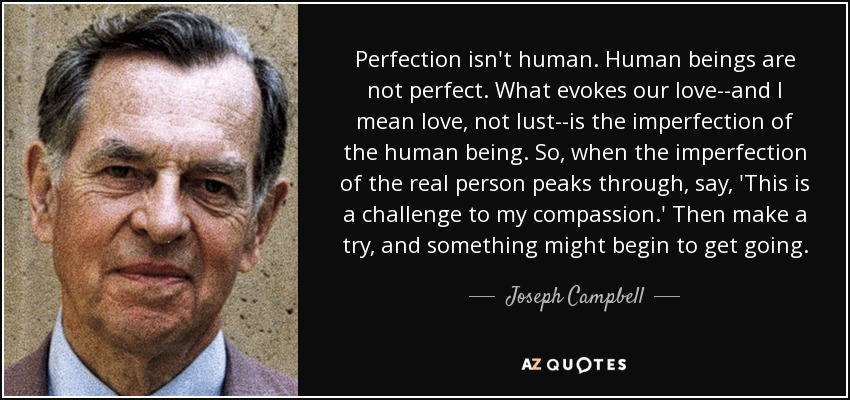 Perfection isn't human. Human beings are not perfect. What evokes our love--and I mean love, not lust--is the imperfection of the human being. So, when the imperfection of the real person peaks through, say, 'This is a challenge to my compassion.' Then make a try, and something might begin to get going. - Joseph Campbell