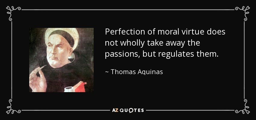 Perfection of moral virtue does not wholly take away the passions, but regulates them. - Thomas Aquinas