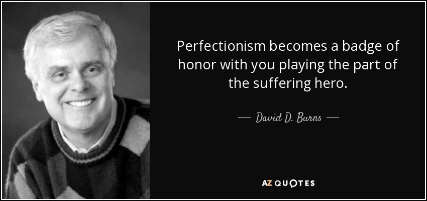 Perfectionism becomes a badge of honor with you playing the part of the suffering hero. - David D. Burns