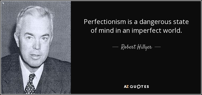 Perfectionism is a dangerous state of mind in an imperfect world. - Robert Hillyer