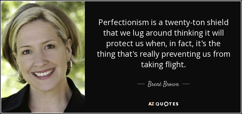 Perfectionism is a twenty-ton shield that we lug around thinking it will protect us when, in fact, it's the thing that's really preventing us from taking flight. - Brené Brown