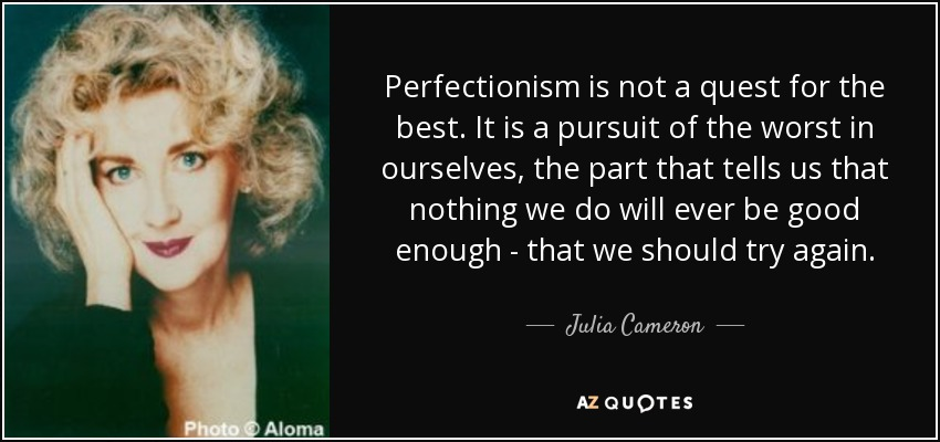 Perfectionism is not a quest for the best. It is a pursuit of the worst in ourselves, the part that tells us that nothing we do will ever be good enough - that we should try again. - Julia Cameron