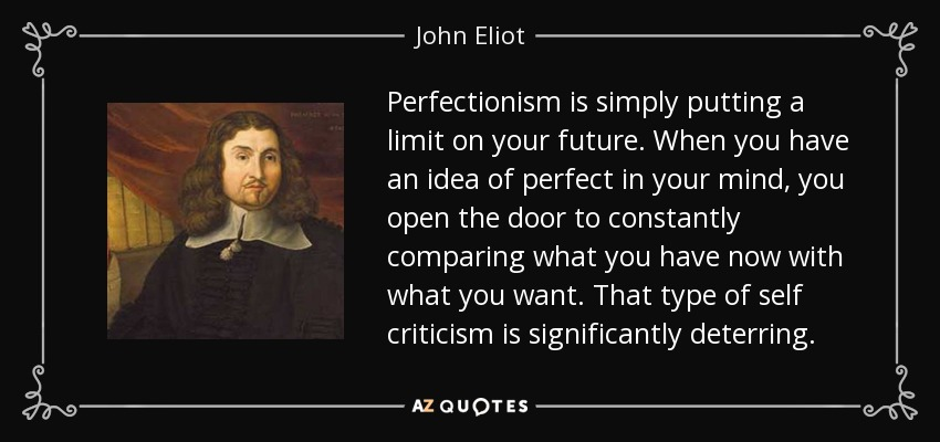 Perfectionism is simply putting a limit on your future. When you have an idea of perfect in your mind, you open the door to constantly comparing what you have now with what you want. That type of self criticism is significantly deterring. - John Eliot