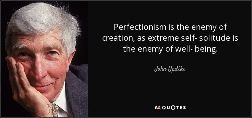 Perfectionism is the enemy of creation, as extreme self- solitude is the enemy of well- being. - John Updike