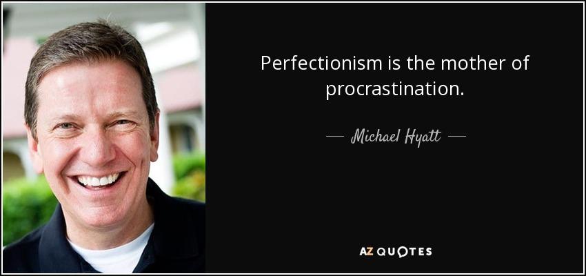 Perfectionism is the mother of procrastination. - Michael Hyatt