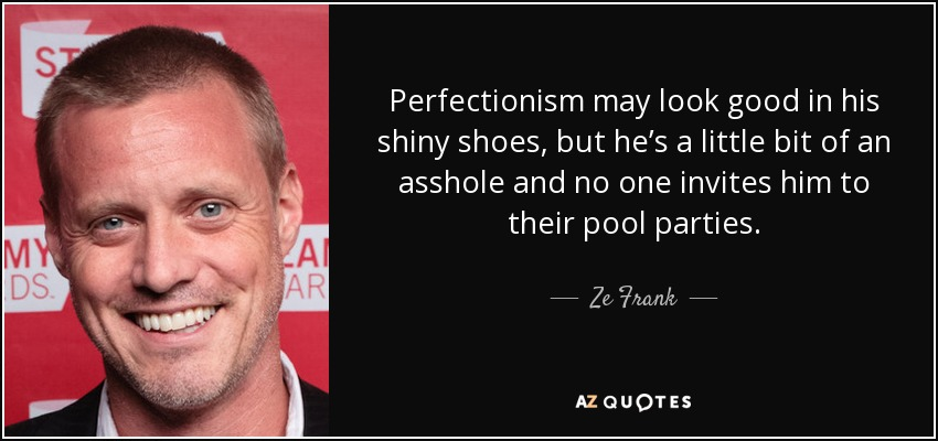 Perfectionism may look good in his shiny shoes, but he's a little bit of an asshole and no one invites him to their pool parties. - Ze Frank