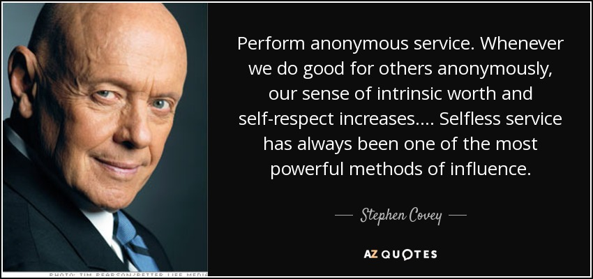 Perform anonymous service. Whenever we do good for others anonymously, our sense of intrinsic worth and self-respect increases. ... Selfless service has always been one of the most powerful methods of influence. - Stephen Covey