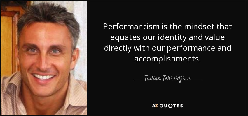 Performancism is the mindset that equates our identity and value directly with our performance and accomplishments. - Tullian Tchividjian