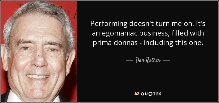 Performing doesn't turn me on. It's an egomaniac business, filled with prima donnas - including this one. - Dan Rather