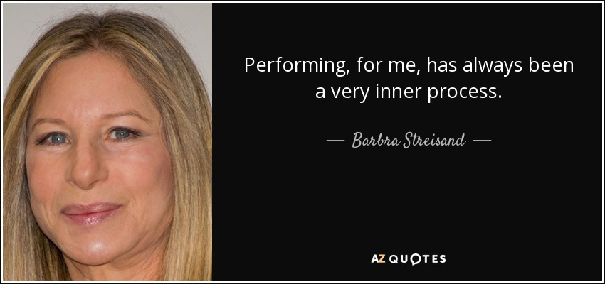 Performing, for me, has always been a very inner process. - Barbra Streisand