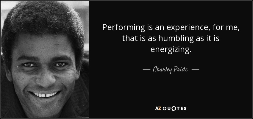 Performing is an experience, for me, that is as humbling as it is energizing. - Charley Pride