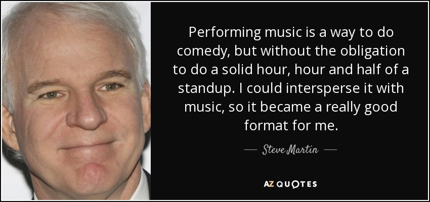 Performing music is a way to do comedy, but without the obligation to do a solid hour, hour and half of a standup. I could intersperse it with music, so it became a really good format for me. - Steve Martin