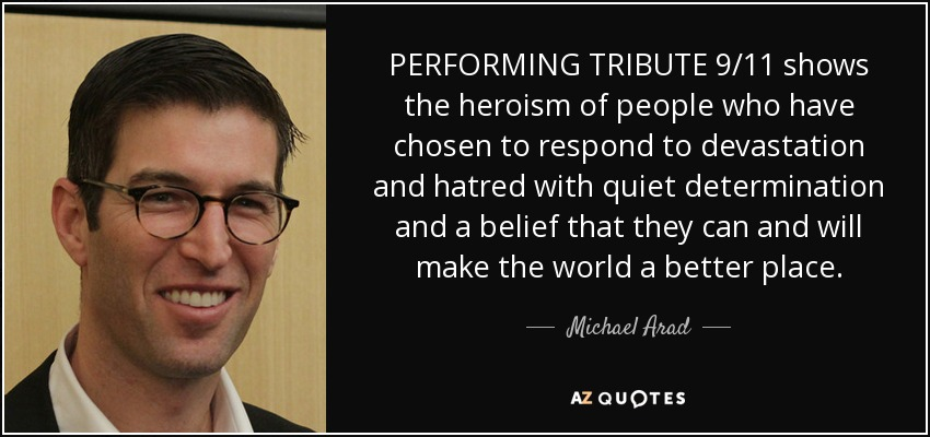 PERFORMING TRIBUTE 9/11 shows the heroism of people who have chosen to respond to devastation and hatred with quiet determination and a belief that they can and will make the world a better place. - Michael Arad