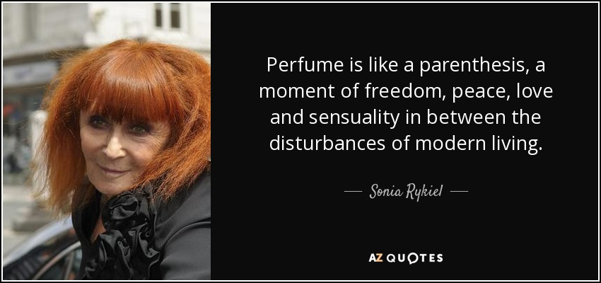 Perfume is like a parenthesis, a moment of freedom, peace, love and sensuality in between the disturbances of modern living. - Sonia Rykiel