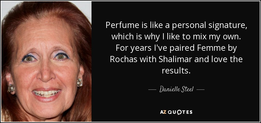 Perfume is like a personal signature, which is why I like to mix my own. For years I've paired Femme by Rochas with Shalimar and love the results. - Danielle Steel