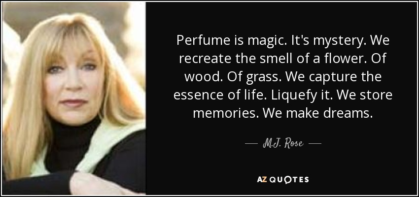 Perfume is magic. It's mystery. We recreate the smell of a flower. Of wood. Of grass. We capture the essence of life. Liquefy it. We store memories. We make dreams. - M.J. Rose