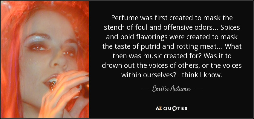 Perfume was first created to mask the stench of foul and offensive odors... Spices and bold flavorings were created to mask the taste of putrid and rotting meat... What then was music created for? Was it to drown out the voices of others, or the voices within ourselves? I think I know. - Emilie Autumn