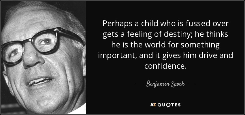 Perhaps a child who is fussed over gets a feeling of destiny; he thinks he is the world for something important, and it gives him drive and confidence. - Benjamin Spock