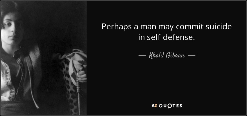 Perhaps a man may commit suicide in self-defense. - Khalil Gibran