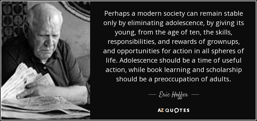 Perhaps a modern society can remain stable only by eliminating adolescence, by giving its young, from the age of ten, the skills, responsibilities, and rewards of grownups, and opportunities for action in all spheres of life. Adolescence should be a time of useful action, while book learning and scholarship should be a preoccupation of adults. - Eric Hoffer