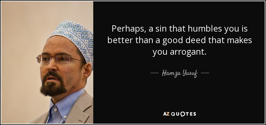 Perhaps, a sin that humbles you is better than a good deed that makes you arrogant. - Hamza Yusuf