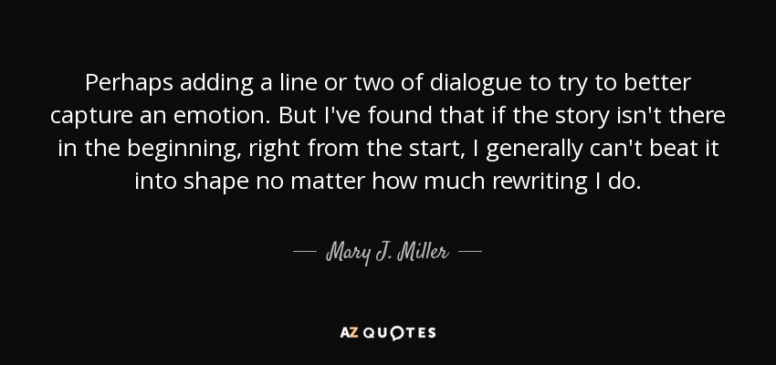 Perhaps adding a line or two of dialogue to try to better capture an emotion. But I've found that if the story isn't there in the beginning, right from the start, I generally can't beat it into shape no matter how much rewriting I do. - Mary J. Miller