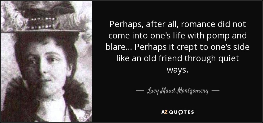 Perhaps, after all, romance did not come into one's life with pomp and blare... Perhaps it crept to one's side like an old friend through quiet ways. - Lucy Maud Montgomery