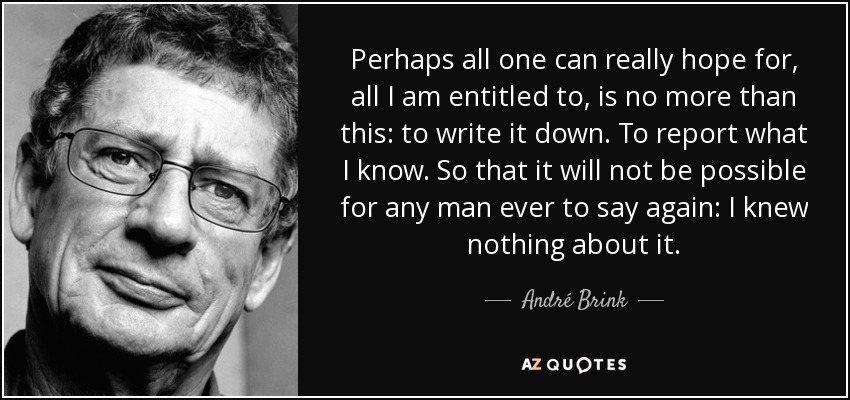 Perhaps all one can really hope for, all I am entitled to, is no more than this: to write it down. To report what I know. So that it will not be possible for any man ever to say again: I knew nothing about it. - André Brink
