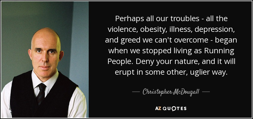 Perhaps all our troubles - all the violence, obesity, illness, depression, and greed we can't overcome - began when we stopped living as Running People. Deny your nature, and it will erupt in some other, uglier way. - Christopher McDougall