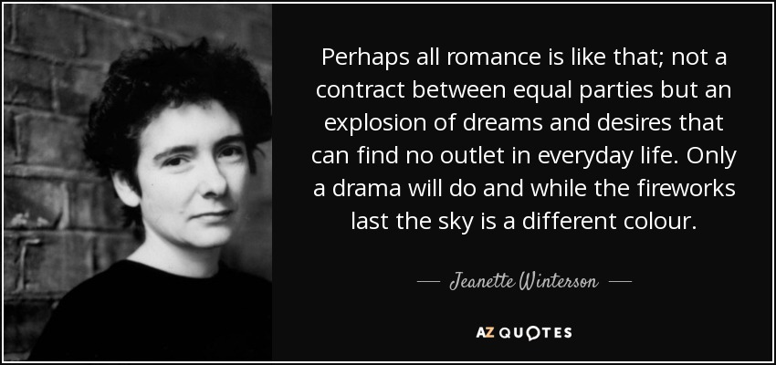 Perhaps all romance is like that; not a contract between equal parties but an explosion of dreams and desires that can find no outlet in everyday life. Only a drama will do and while the fireworks last the sky is a different colour. - Jeanette Winterson