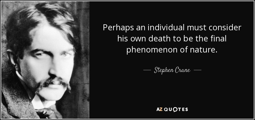 Perhaps an individual must consider his own death to be the final phenomenon of nature. - Stephen Crane