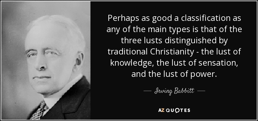 Perhaps as good a classification as any of the main types is that of the three lusts distinguished by traditional Christianity - the lust of knowledge, the lust of sensation, and the lust of power. - Irving Babbitt