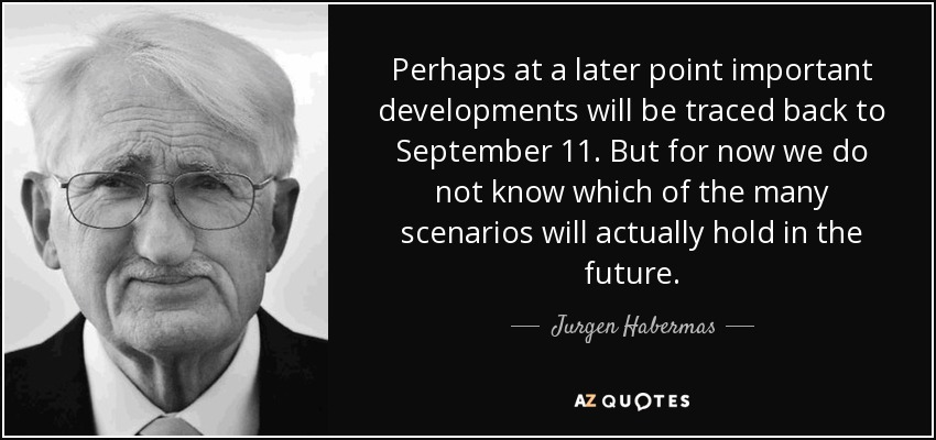 Perhaps at a later point important developments will be traced back to September 11. But for now we do not know which of the many scenarios will actually hold in the future. - Jurgen Habermas