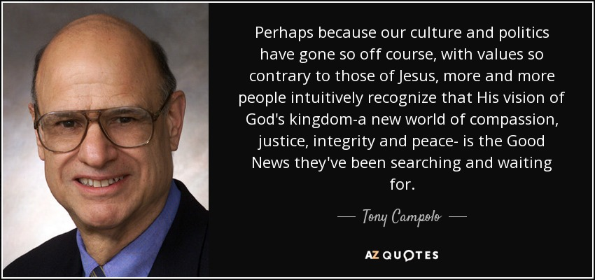 Perhaps because our culture and politics have gone so off course, with values so contrary to those of Jesus, more and more people intuitively recognize that His vision of God's kingdom-a new world of compassion, justice, integrity and peace- is the Good News they've been searching and waiting for. - Tony Campolo