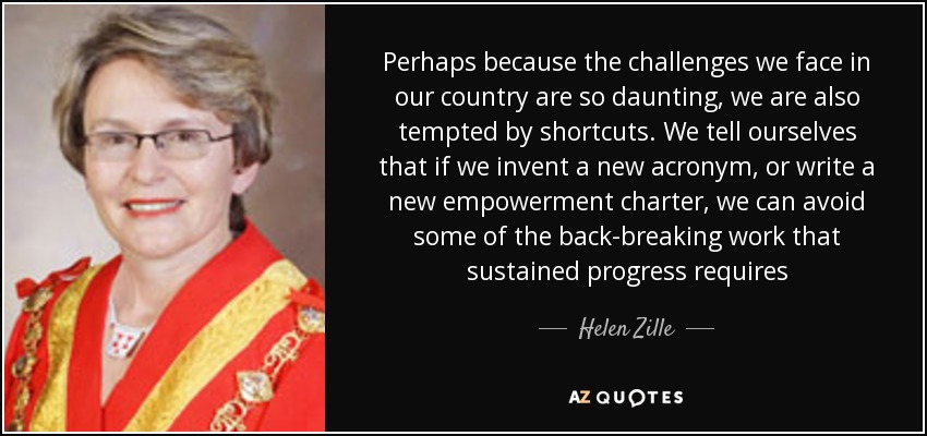 Perhaps because the challenges we face in our country are so daunting, we are also tempted by shortcuts. We tell ourselves that if we invent a new acronym, or write a new empowerment charter, we can avoid some of the back-breaking work that sustained progress requires - Helen Zille