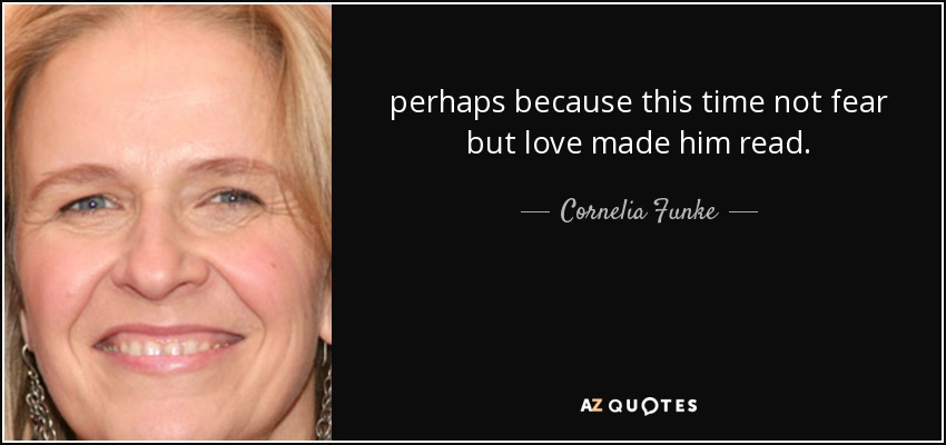 perhaps because this time not fear but love made him read. - Cornelia Funke