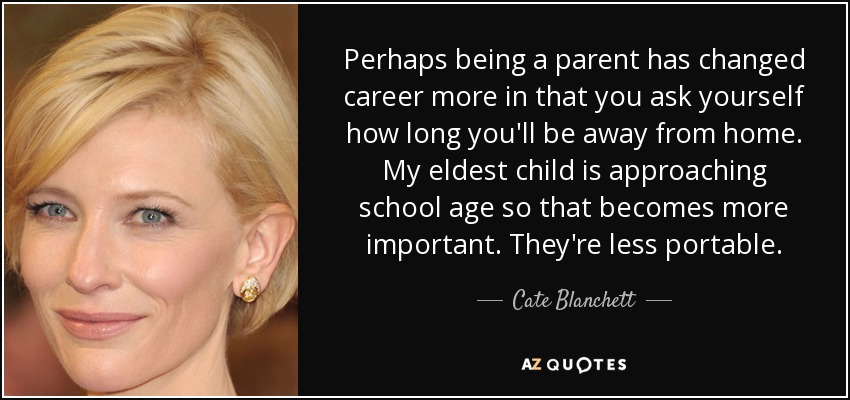 Perhaps being a parent has changed career more in that you ask yourself how long you'll be away from home. My eldest child is approaching school age so that becomes more important. They're less portable. - Cate Blanchett