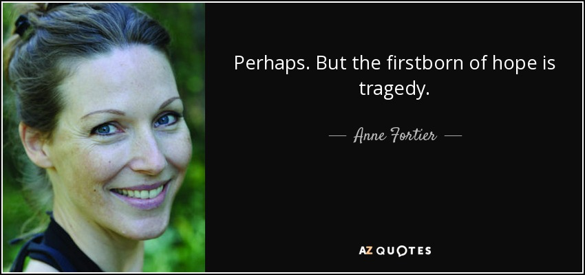 Perhaps. But the firstborn of hope is tragedy. - Anne Fortier