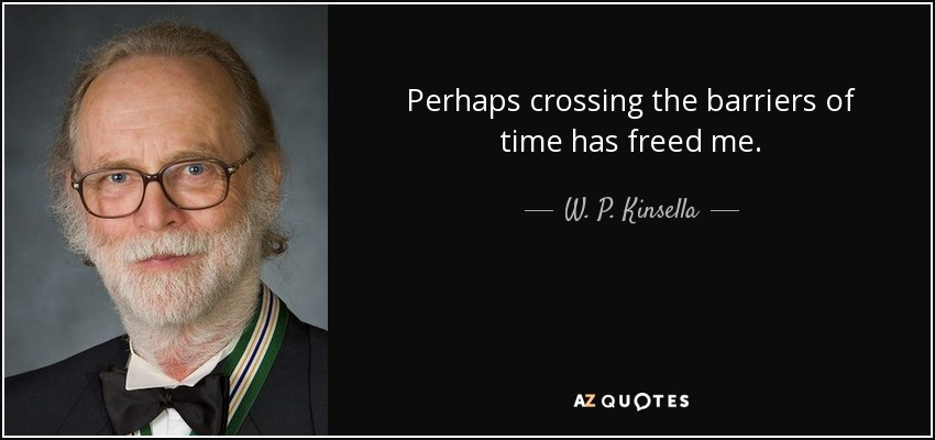 Perhaps crossing the barriers of time has freed me. - W. P. Kinsella