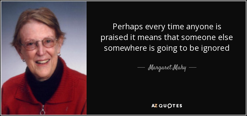 Perhaps every time anyone is praised it means that someone else somewhere is going to be ignored - Margaret Mahy
