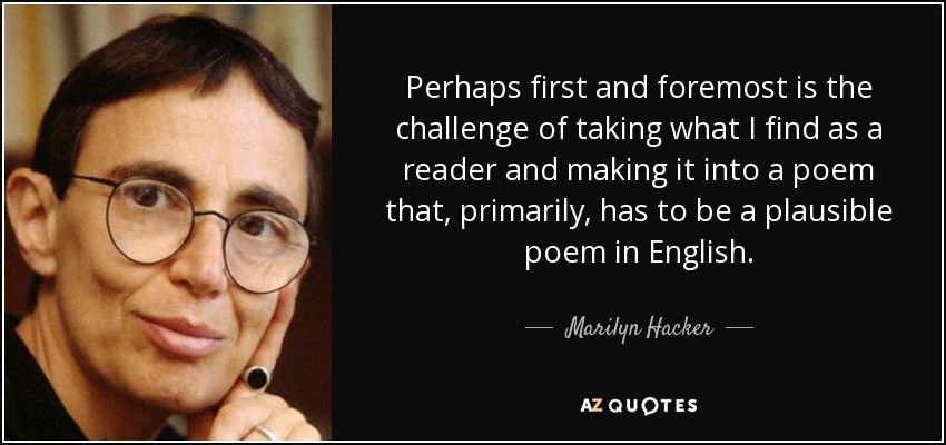 Perhaps first and foremost is the challenge of taking what I find as a reader and making it into a poem that, primarily, has to be a plausible poem in English. - Marilyn Hacker