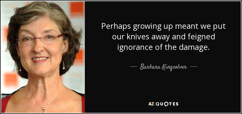 Perhaps growing up meant we put our knives away and feigned ignorance of the damage. - Barbara Kingsolver