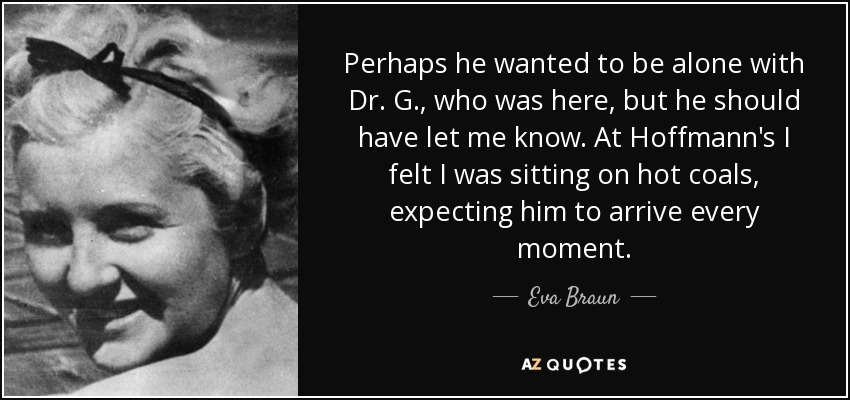 Perhaps he wanted to be alone with Dr. G., who was here, but he should have let me know. At Hoffmann's I felt I was sitting on hot coals, expecting him to arrive every moment. - Eva Braun