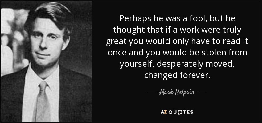 Perhaps he was a fool, but he thought that if a work were truly great you would only have to read it once and you would be stolen from yourself, desperately moved, changed forever. - Mark Helprin