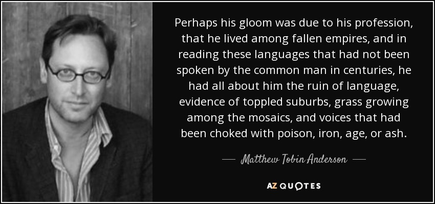 Perhaps his gloom was due to his profession, that he lived among fallen empires, and in reading these languages that had not been spoken by the common man in centuries, he had all about him the ruin of language, evidence of toppled suburbs, grass growing among the mosaics, and voices that had been choked with poison, iron, age, or ash. - Matthew Tobin Anderson